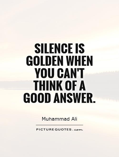 Silence is golden when you can't think of a good answer Picture Quote #1