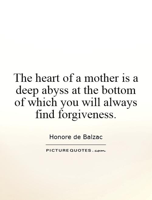 The heart of a mother is a deep abyss at the bottom of which you will always find forgiveness Picture Quote #1