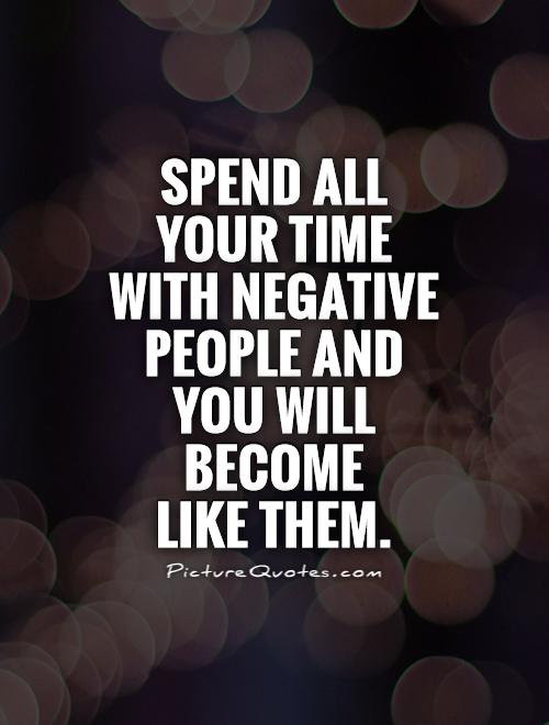Spend all your time with negative people and you will become  like them Picture Quote #1