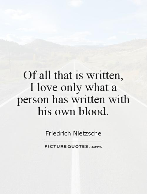 Of all that is written,  I love only what a person has written with his own blood Picture Quote #1