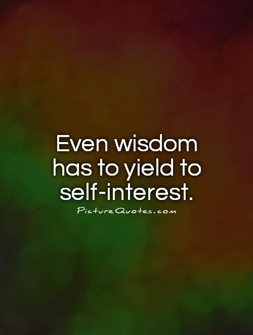 Even wisdom has to yield to self-interest Picture Quote #1