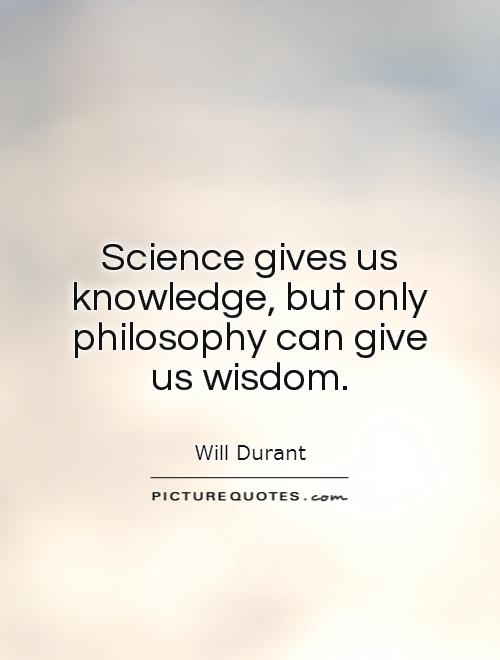 Science gives us knowledge, but only philosophy can give us wisdom Picture Quote #1