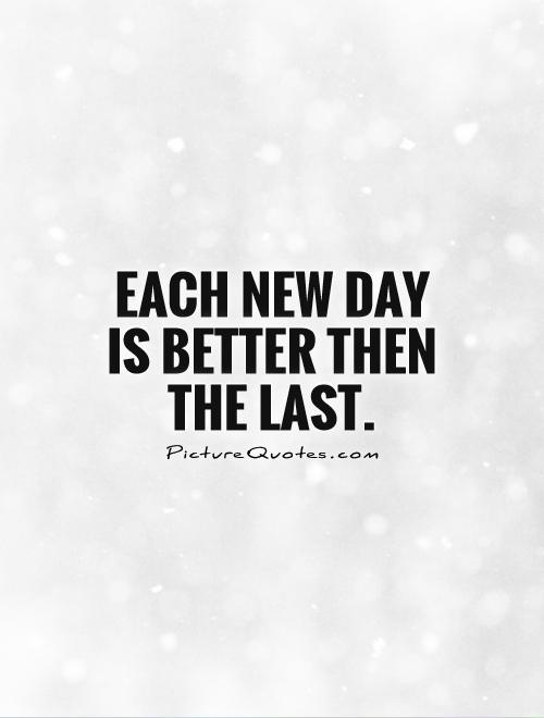 Each new day is better then the last Picture Quote #1