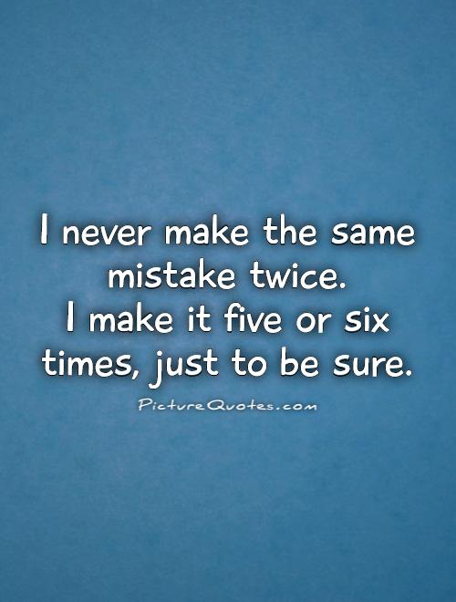 I never make the same mistake twice.  I make it five or six times, just to be sure Picture Quote #1
