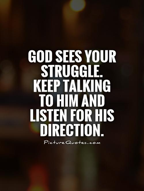 God sees your struggle. Keep talking to Him and listen for His direction Picture Quote #1