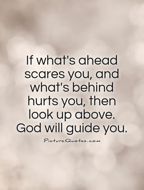 If what's ahead scares you, and what's behind hurts you, then look up above.  God will guide you Picture Quote #1