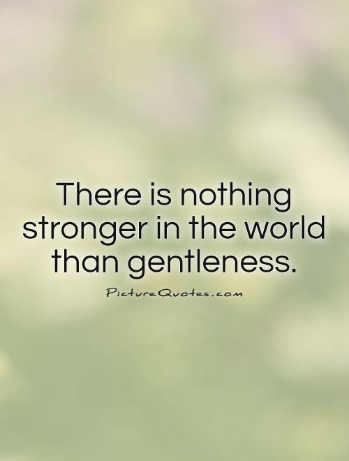 There is nothing stronger in the world than gentleness Picture Quote #1