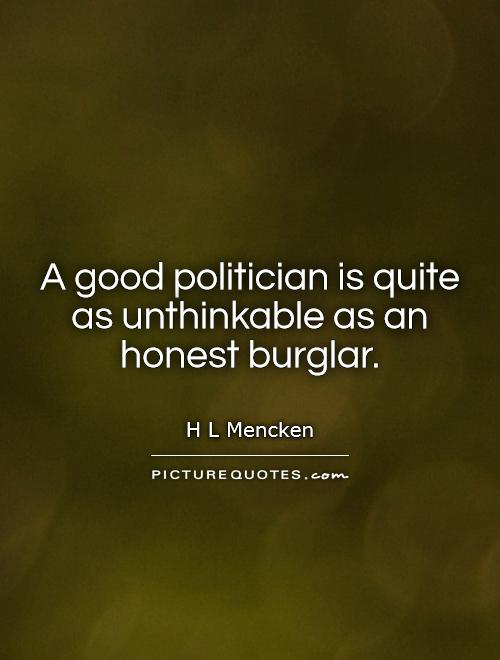 A good politician is quite as unthinkable as an honest burglar Picture Quote #1