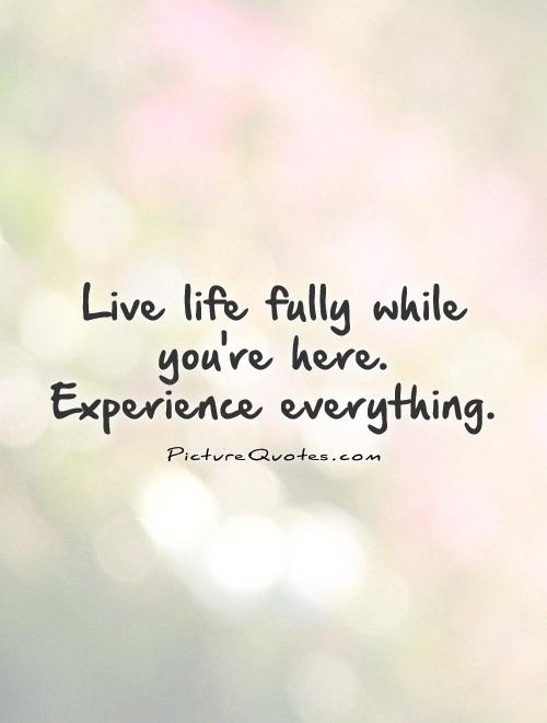 Live life fully while you're here.  Experience everything Picture Quote #1