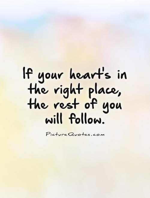 If your heart's in  the right place,  the rest of you  will follow Picture Quote #1