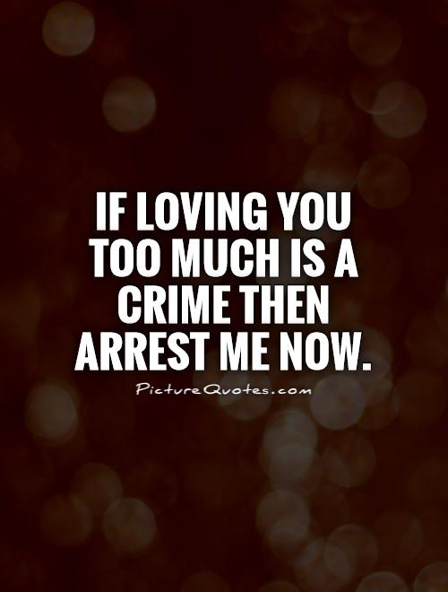 If loving you too much is a crime then arrest me now Picture Quote #1