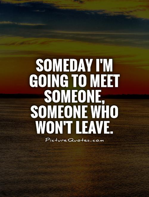 Someday I'm going to meet someone, someone who won't leave Picture Quote #1