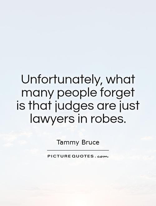 Unfortunately, what many people forget is that judges are just lawyers in robes Picture Quote #1