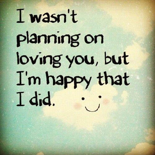 I wasn\'t planning on loving you, but I\'m happy that I did ...