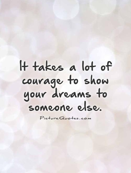 It takes a lot of courage to show your dreams to someone else Picture Quote #1