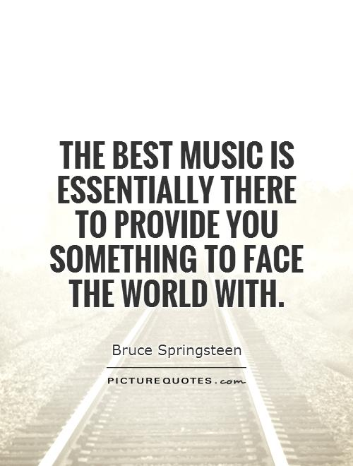 The best music is essentially there to provide you something to face the world with Picture Quote #1