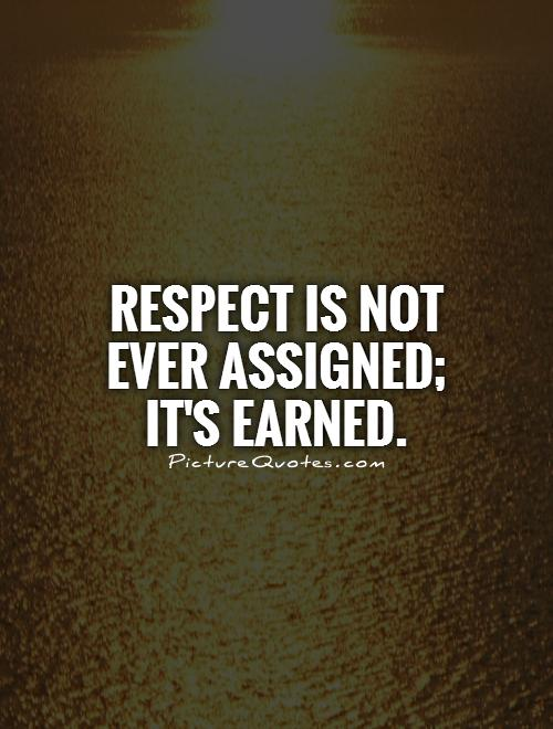 Respect is not ever assigned; it's earned Picture Quote #1