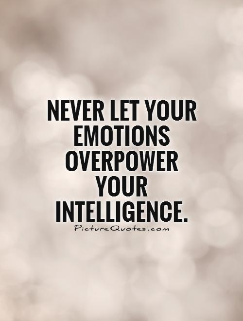 Never let your emotions overpower your intelligence Picture Quote #1