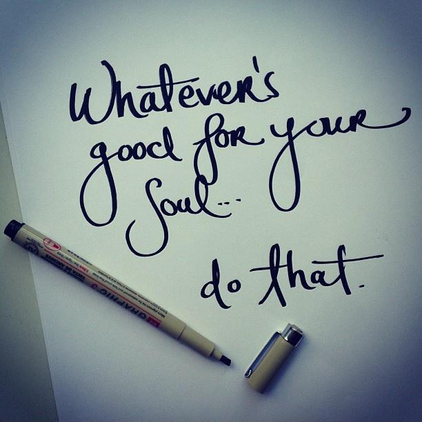 Whatever's good for your soul. Do that Picture Quote #1
