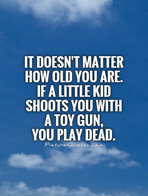It doesn't matter how old you are. If a little kid shoots you with a toy gun,  you play dead Picture Quote #1