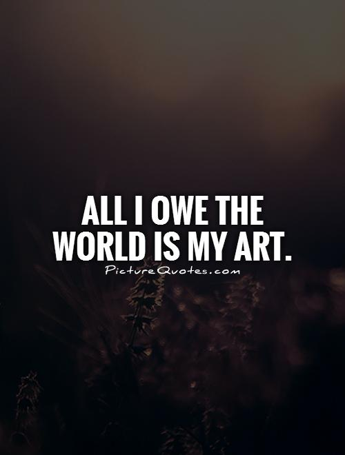 All I owe the world is my art Picture Quote #1