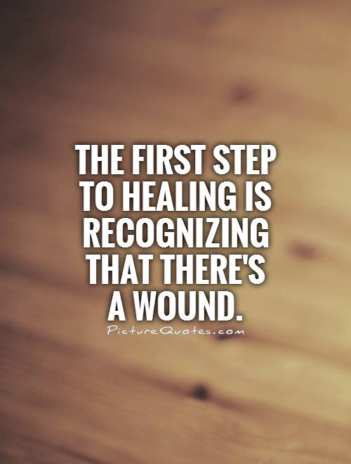 The first step to healing is recognizing that there's  a wound Picture Quote #1