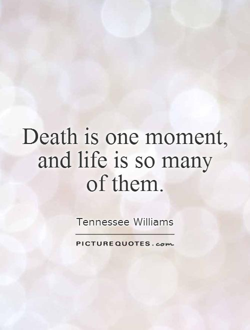 Death is one moment,  and life is so many  of them Picture Quote #1