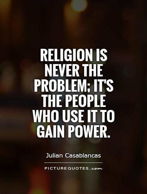 Religion is never the problem; it's the people who use it to gain power Picture Quote #1