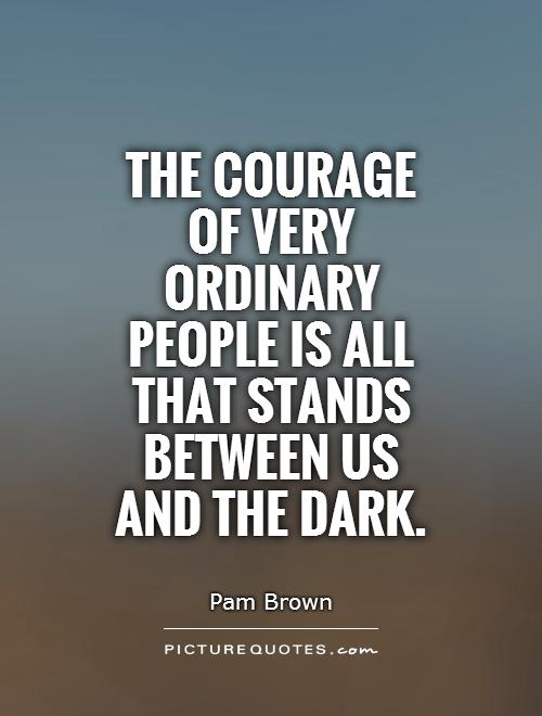 The courage of very ordinary people is all that stands between us and the dark Picture Quote #1