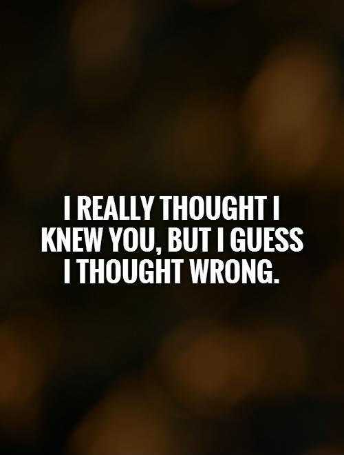 I really thought I knew you, but I guess I thought wrong Picture Quote #1