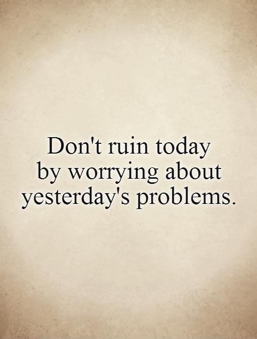 Don't ruin today  by worrying about yesterday's problems Picture Quote #1