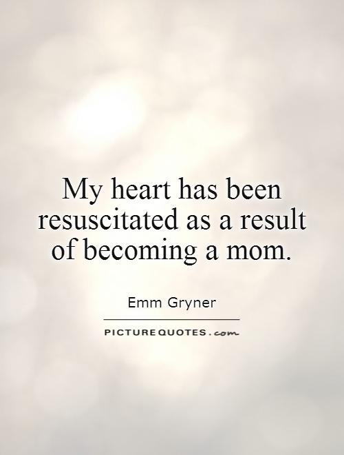 My heart has been resuscitated as a result  of becoming a mom Picture Quote #1