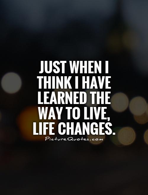 Just when I think I have learned the way to live, life changes Picture Quote #1