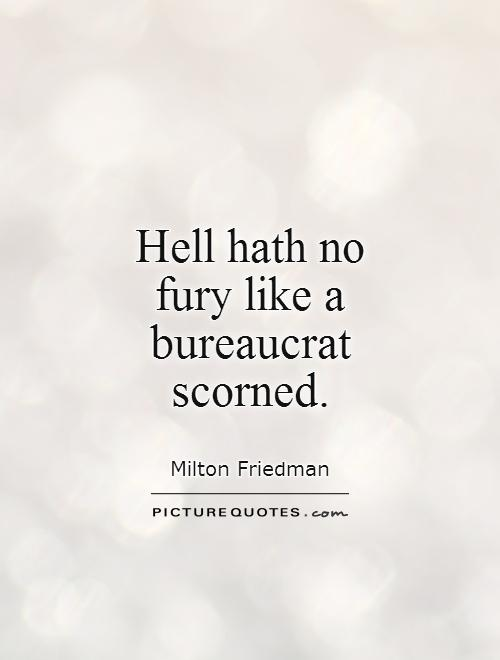 Hell hath no fury like a bureaucrat scorned Picture Quote #1