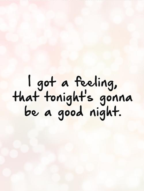 I got a feeling,  that tonight's gonna be a good night Picture Quote #1