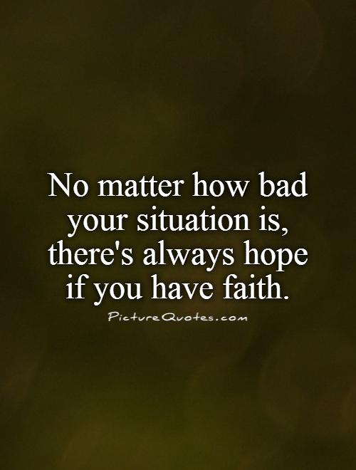 No matter how bad your situation is, there's always hope if you have faith Picture Quote #1