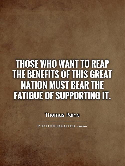 Those who want to reap the benefits of this great nation must bear the fatigue of supporting it Picture Quote #1