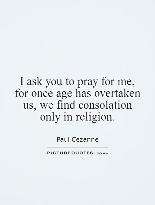 I ask you to pray for me, for once age has overtaken us, we find consolation only in religion Picture Quote #1