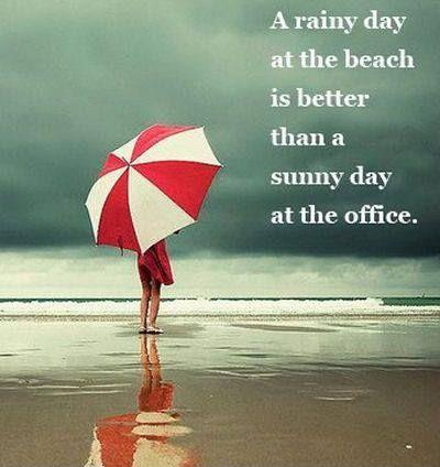 A rainy day at the beach is better than a sunny day at the office Picture Quote #1