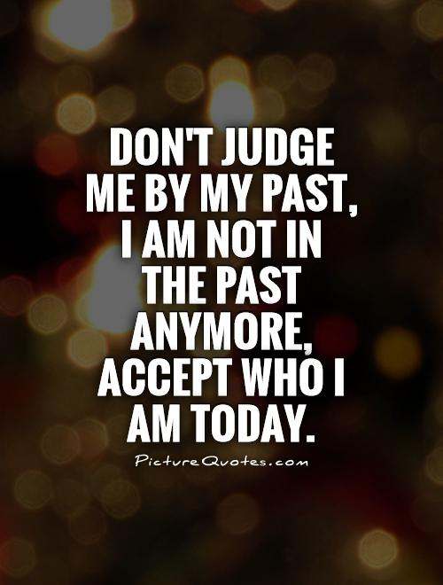 Don't judge me by my past, I am not in the past anymore, Accept who I am today Picture Quote #1