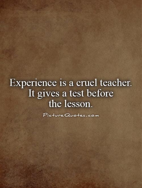 Experience is a cruel teacher.  It gives a test before  the lesson Picture Quote #1