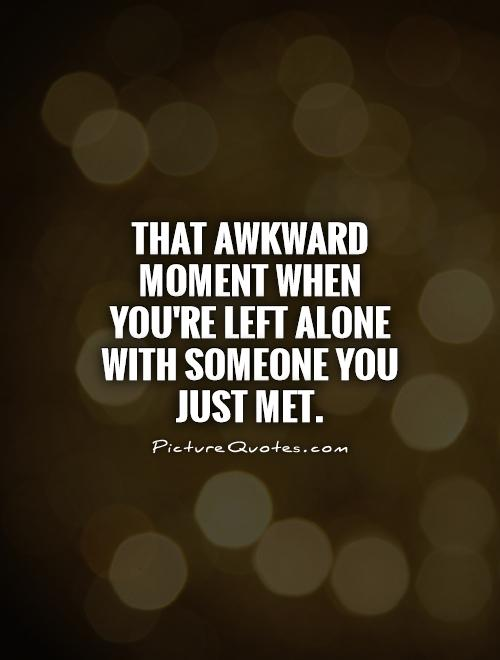 That awkward moment when you're left alone with someone you just met Picture Quote #1