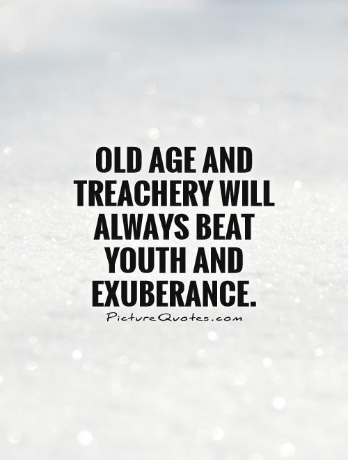 Old age and treachery will always beat youth and exuberance Picture Quote #1