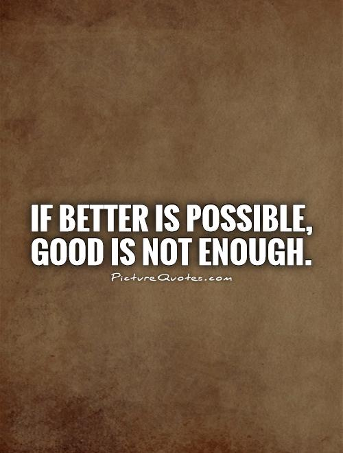 If Better is possible, Good is not enough Picture Quote #1
