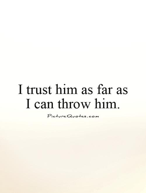 I trust him as far as  I can throw him Picture Quote #1