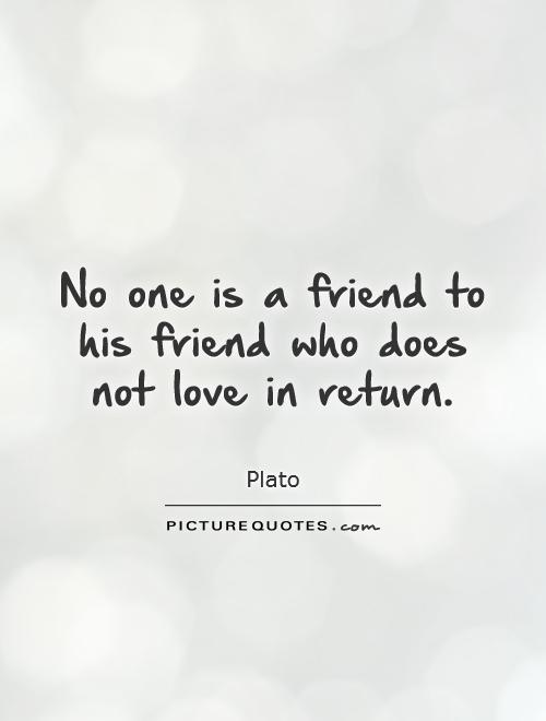 No one is a friend to his friend who does not love in return Picture Quote #1