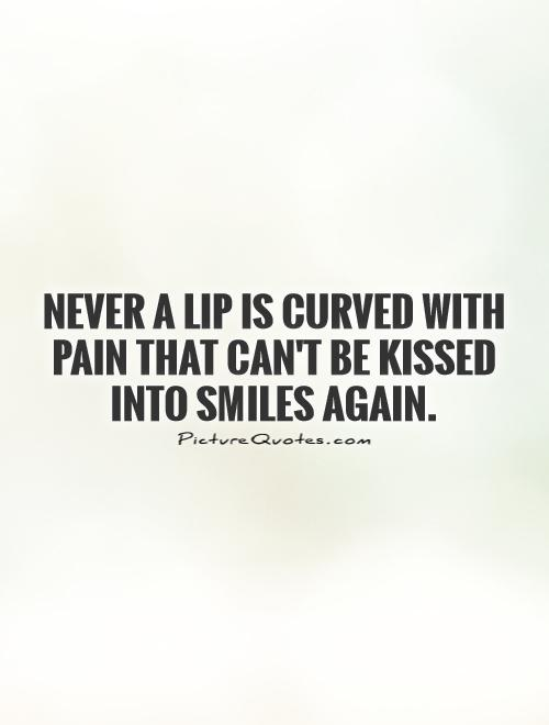 Never a lip is curved with pain that can't be kissed into smiles again Picture Quote #1