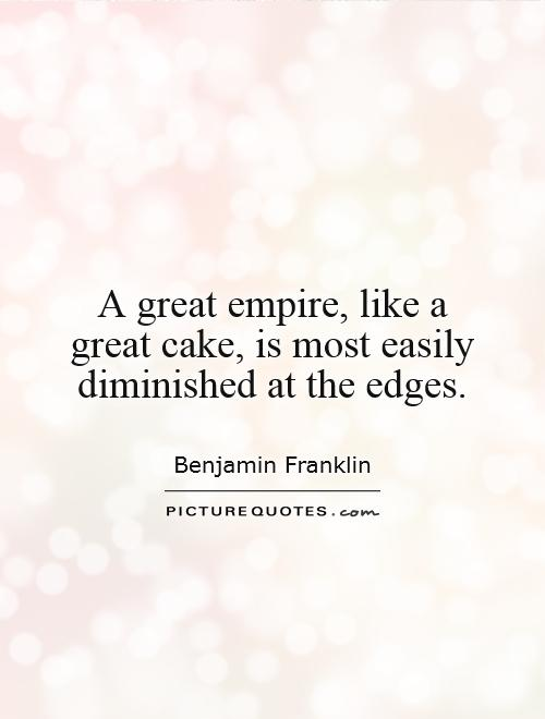 A great empire, like a great cake, is most easily diminished at the edges Picture Quote #1