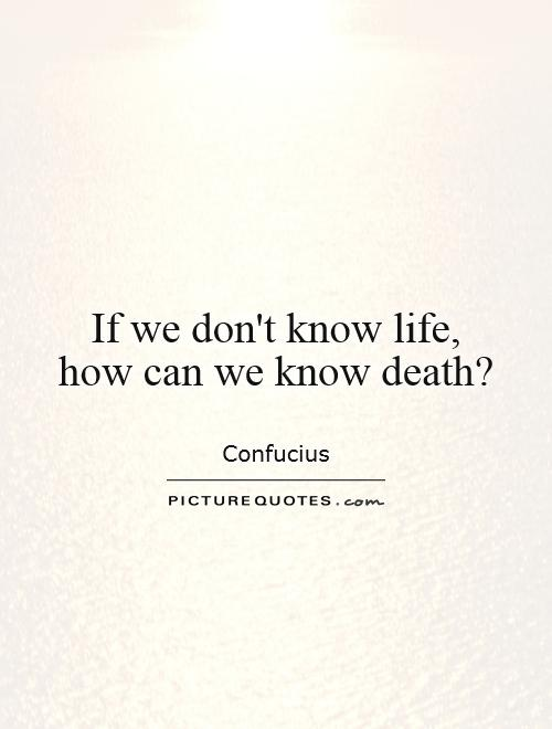 If we don't know life,  how can we know death? Picture Quote #1