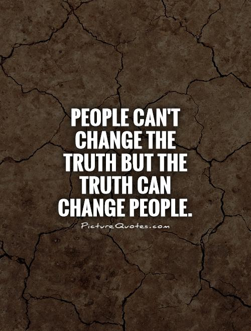 People can't change the truth but the truth can change people Picture Quote #1